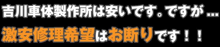 吉川車体製作所は安いです。ですが、激安修理希望はお断りです。